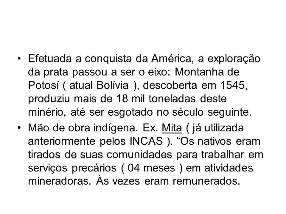Efetuada a conquista da América, a exploração da prata passou a ser o eixo: Montanha de Potosí ( atual Bolívia ), descoberta em 1545, produziu mais de 18 mil toneladas deste minério, até ser esgotado no século seguinte.