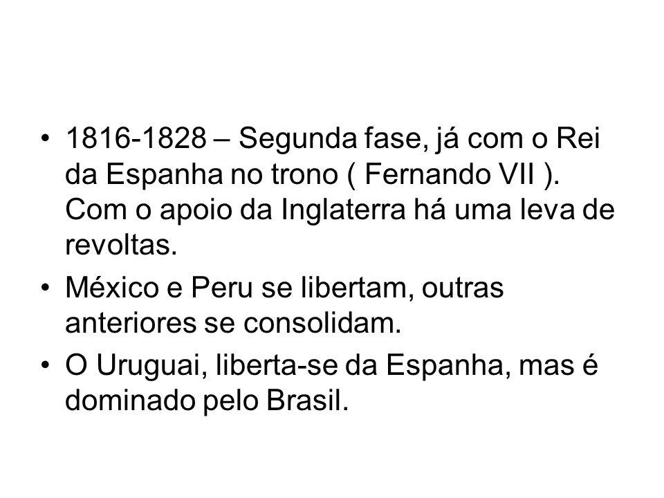 1816-1828 – Segunda fase, já com o Rei da Espanha no trono ( Fernando VII ). Com o apoio da Inglaterra há uma leva de revoltas.