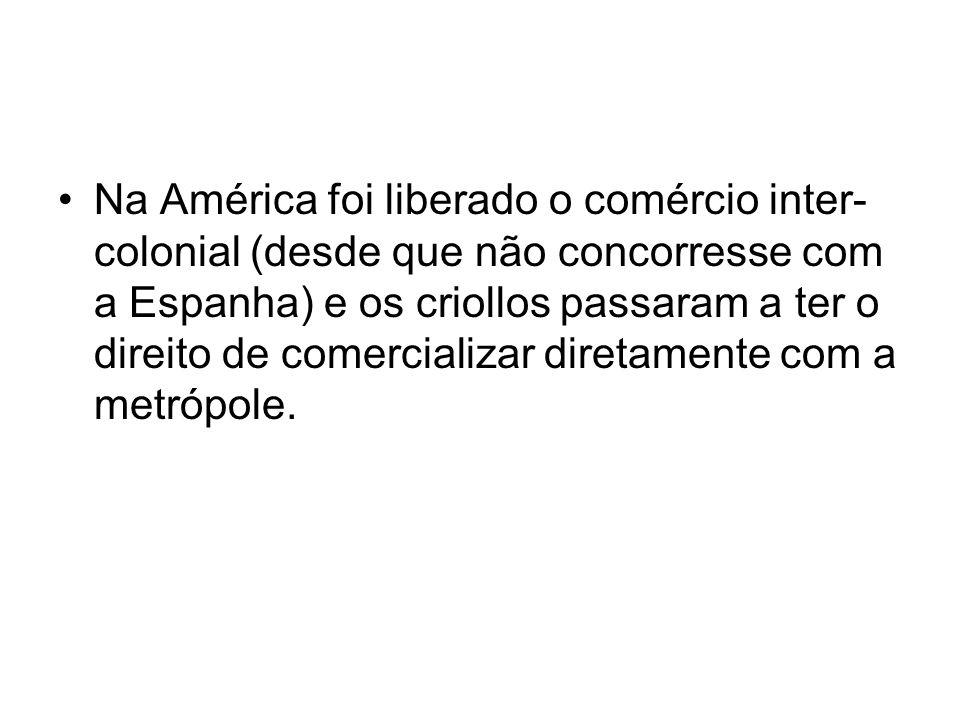 Na América foi liberado o comércio inter-colonial (desde que não concorresse com a Espanha) e os criollos passaram a ter o direito de comercializar diretamente com a metrópole.