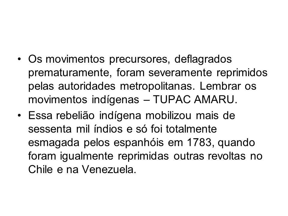 Os movimentos precursores, deflagrados prematuramente, foram severamente reprimidos pelas autoridades metropolitanas. Lembrar os movimentos indígenas – TUPAC AMARU.