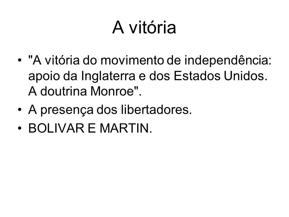 A vitória A vitória do movimento de independência: apoio da Inglaterra e dos Estados Unidos. A doutrina Monroe .