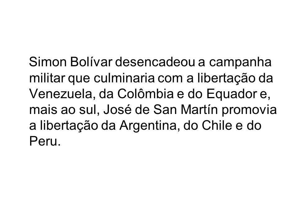 Simon Bolívar desencadeou a campanha militar que culminaria com a libertação da Venezuela, da Colômbia e do Equador e, mais ao sul, José de San Martín promovia a libertação da Argentina, do Chile e do Peru.