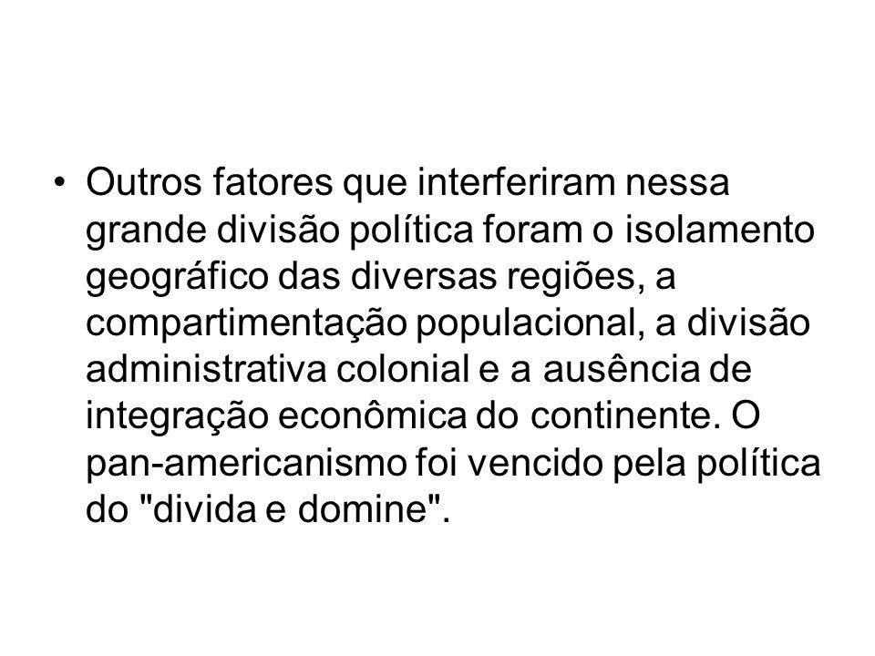 Outros fatores que interferiram nessa grande divisão política foram o isolamento geográfico das diversas regiões, a compartimentação populacional, a divisão administrativa colonial e a ausência de integração econômica do continente.