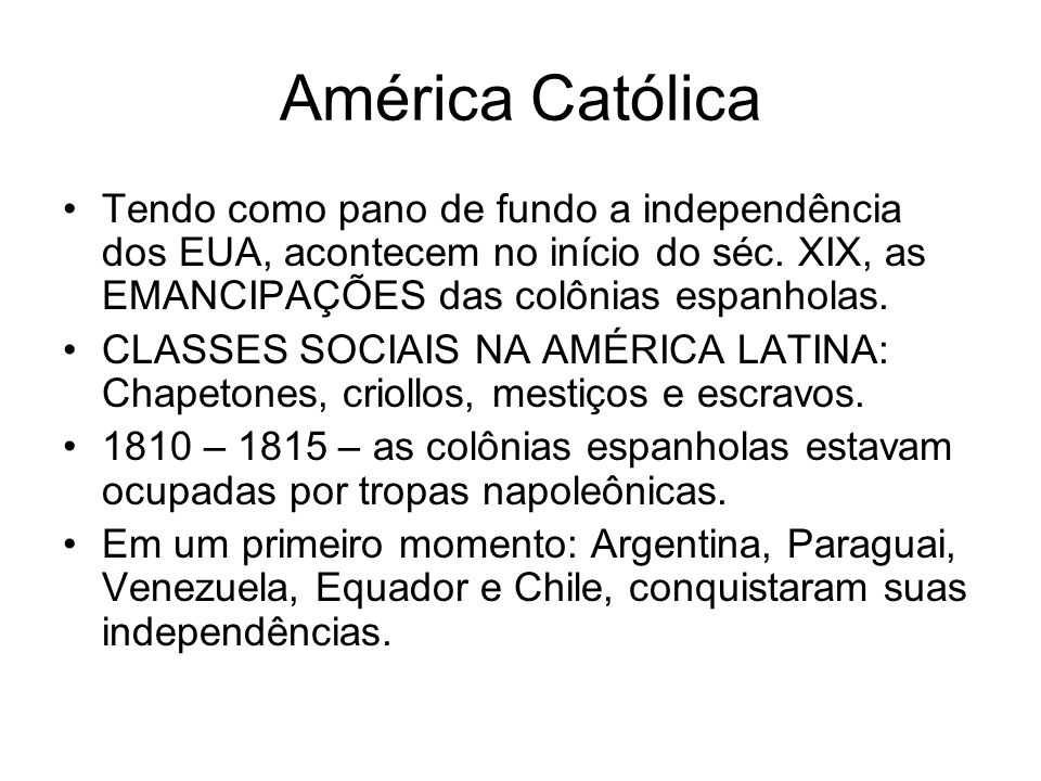 América Católica Tendo como pano de fundo a independência dos EUA, acontecem no início do séc. XIX, as EMANCIPAÇÕES das colônias espanholas.