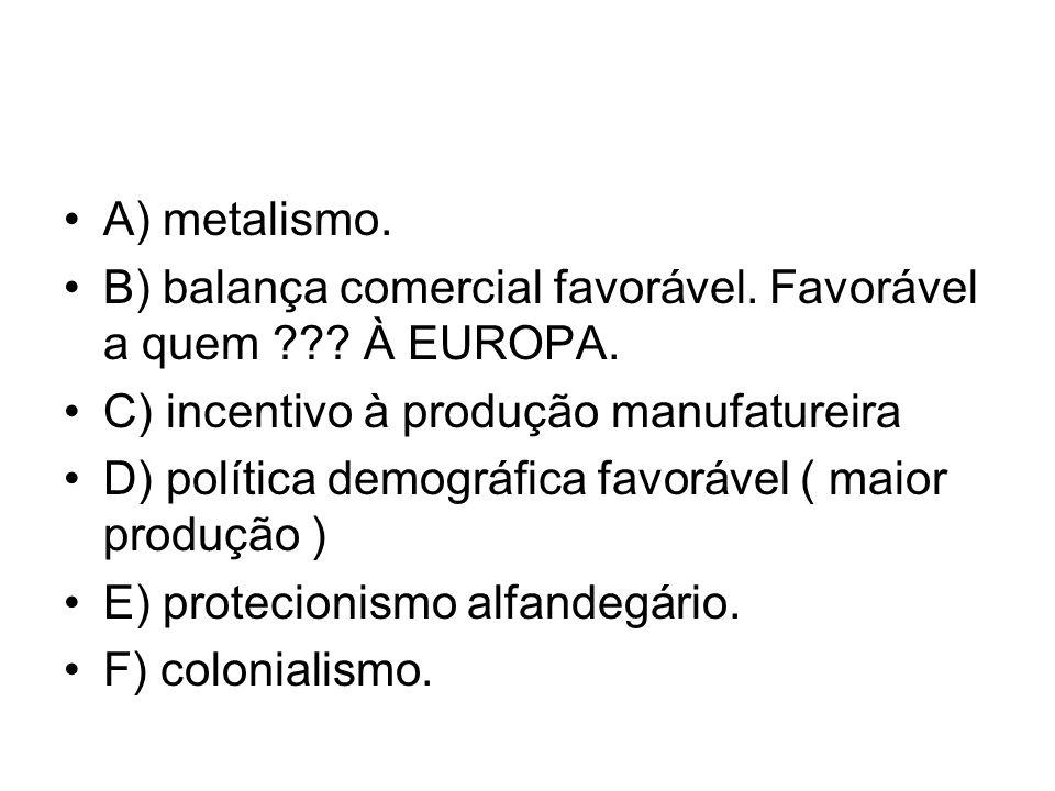 A) metalismo. B) balança comercial favorável. Favorável a quem À EUROPA. C) incentivo à produção manufatureira.