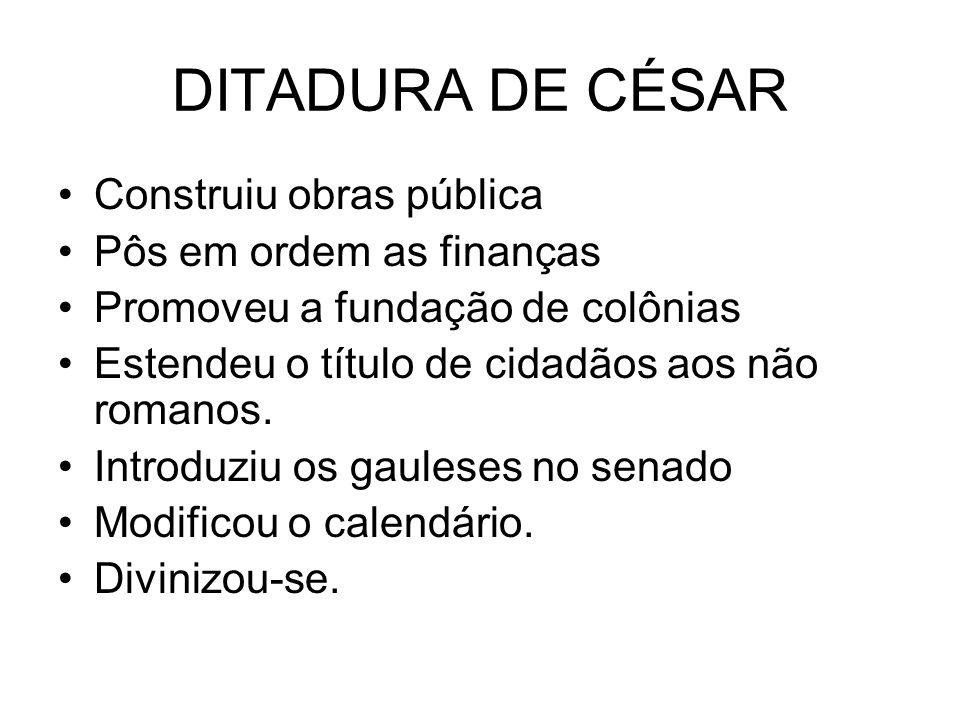 DITADURA DE CÉSAR Construiu obras pública Pôs em ordem as finanças