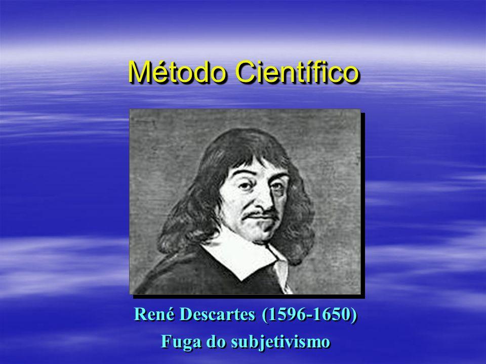 Método Científico René Descartes (1596-1650) Fuga do subjetivismo