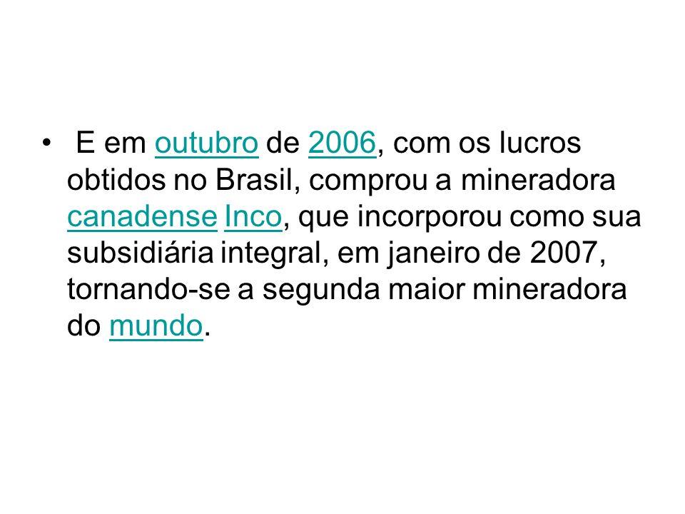 E em outubro de 2006, com os lucros obtidos no Brasil, comprou a mineradora canadense Inco, que incorporou como sua subsidiária integral, em janeiro de 2007, tornando-se a segunda maior mineradora do mundo.