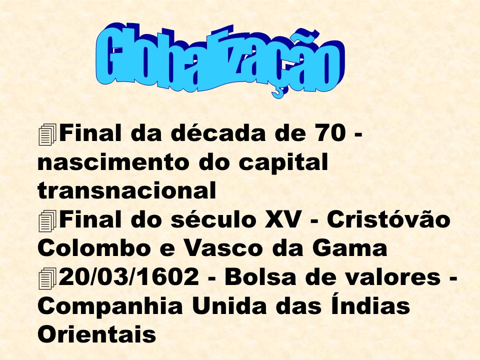 Globalização Final da década de 70 - nascimento do capital transnacional. Final do século XV - Cristóvão Colombo e Vasco da Gama.