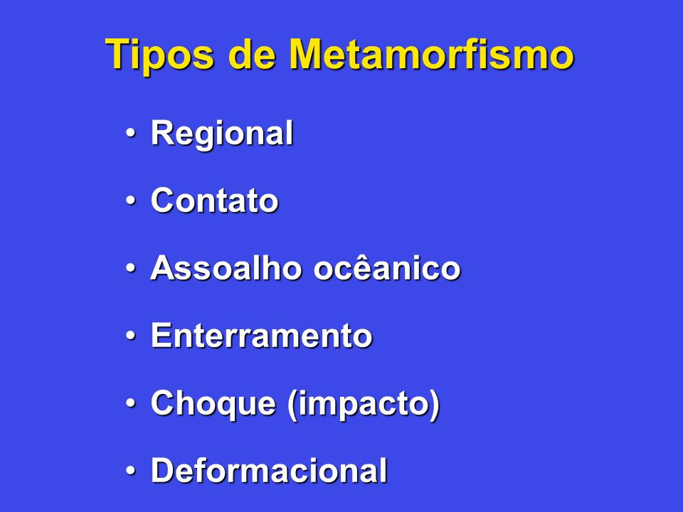 Tipos de Metamorfismo Regional Contato Assoalho ocêanico Enterramento