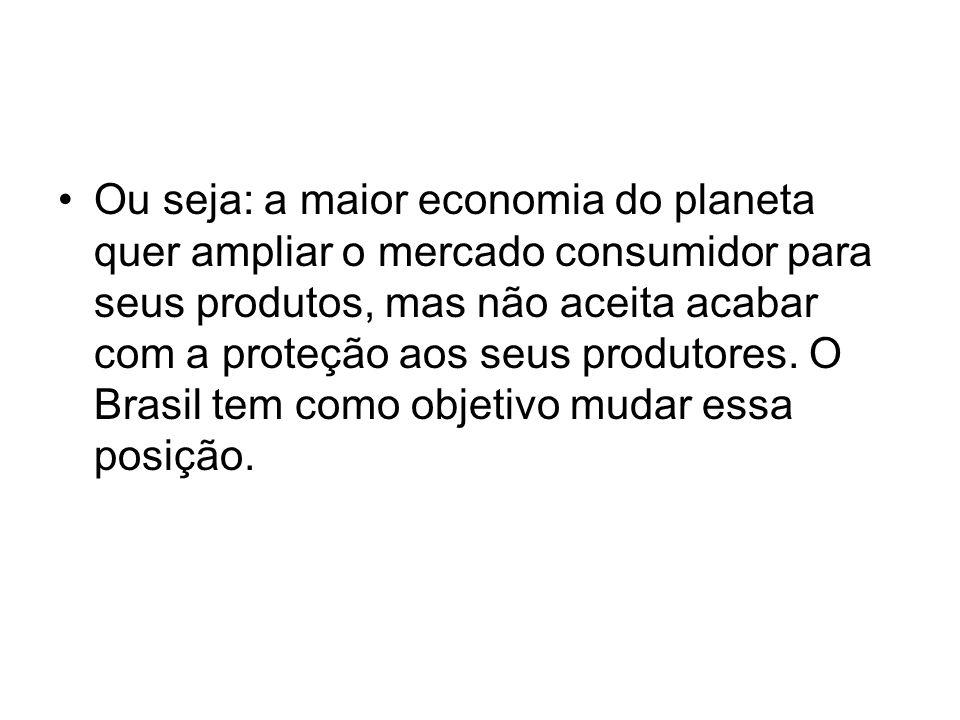 Ou seja: a maior economia do planeta quer ampliar o mercado consumidor para seus produtos, mas não aceita acabar com a proteção aos seus produtores.