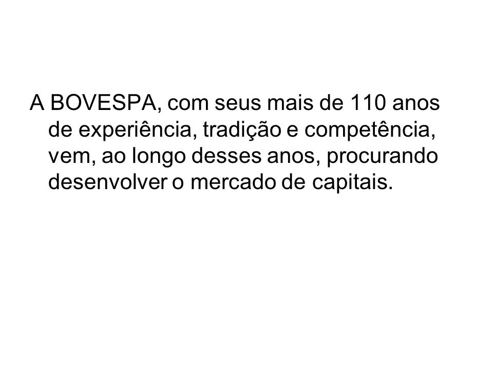 A BOVESPA, com seus mais de 110 anos de experiência, tradição e competência, vem, ao longo desses anos, procurando desenvolver o mercado de capitais.