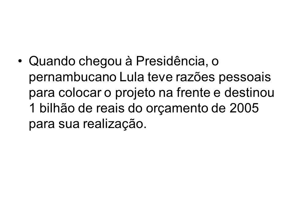 Quando chegou à Presidência, o pernambucano Lula teve razões pessoais para colocar o projeto na frente e destinou 1 bilhão de reais do orçamento de 2005 para sua realização.