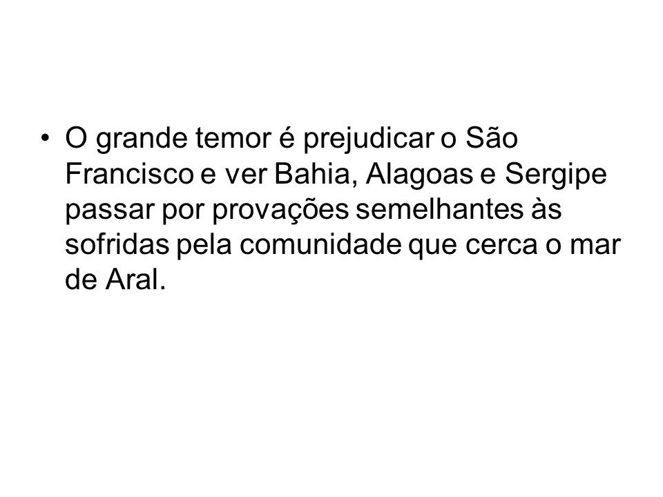 O grande temor é prejudicar o São Francisco e ver Bahia, Alagoas e Sergipe passar por provações semelhantes às sofridas pela comunidade que cerca o mar de Aral.