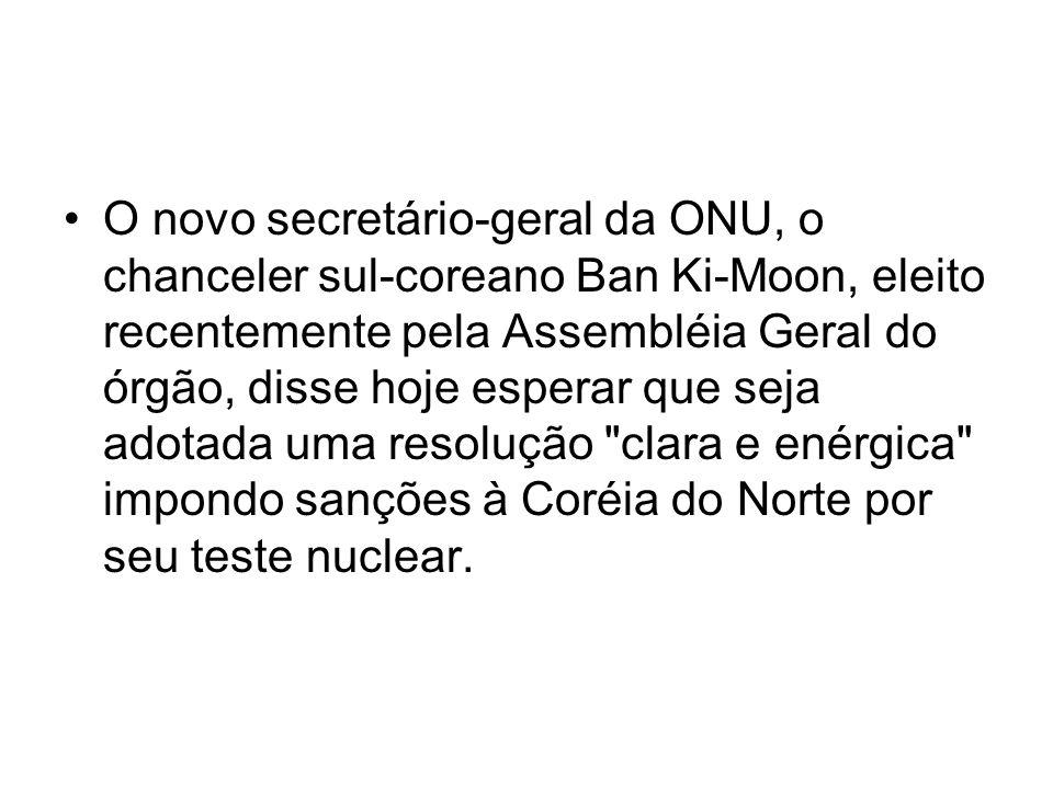 O novo secretário-geral da ONU, o chanceler sul-coreano Ban Ki-Moon, eleito recentemente pela Assembléia Geral do órgão, disse hoje esperar que seja adotada uma resolução clara e enérgica impondo sanções à Coréia do Norte por seu teste nuclear.