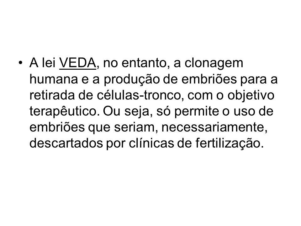 A lei VEDA, no entanto, a clonagem humana e a produção de embriões para a retirada de células-tronco, com o objetivo terapêutico.