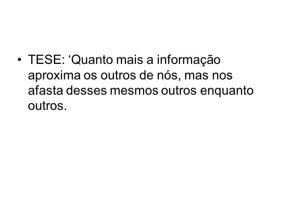 TESE: 'Quanto mais a informação aproxima os outros de nós, mas nos afasta desses mesmos outros enquanto outros.
