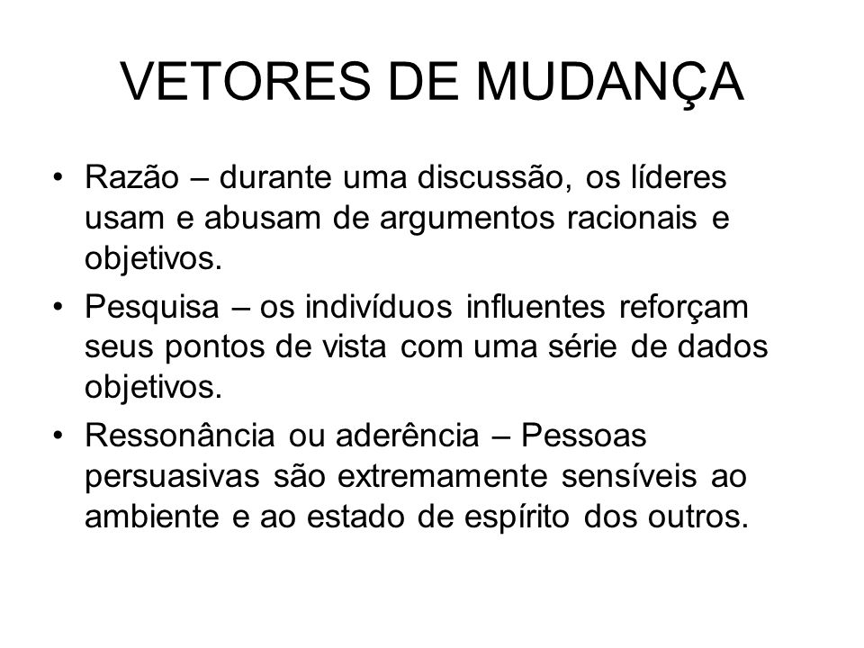 VETORES DE MUDANÇARazão – durante uma discussão, os líderes usam e abusam de argumentos racionais e objetivos.