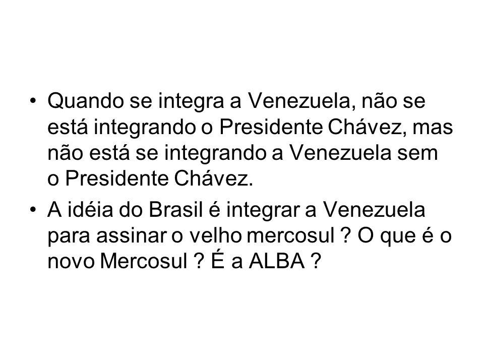 Quando se integra a Venezuela, não se está integrando o Presidente Chávez, mas não está se integrando a Venezuela sem o Presidente Chávez.