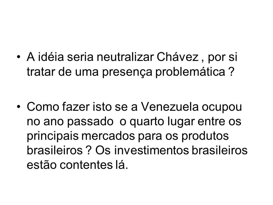 A idéia seria neutralizar Chávez , por si tratar de uma presença problemática