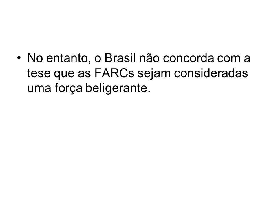 No entanto, o Brasil não concorda com a tese que as FARCs sejam consideradas uma força beligerante.