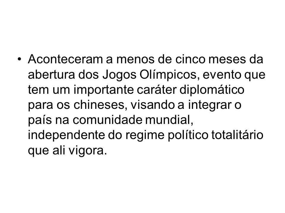 Aconteceram a menos de cinco meses da abertura dos Jogos Olímpicos, evento que tem um importante caráter diplomático para os chineses, visando a integrar o país na comunidade mundial, independente do regime político totalitário que ali vigora.