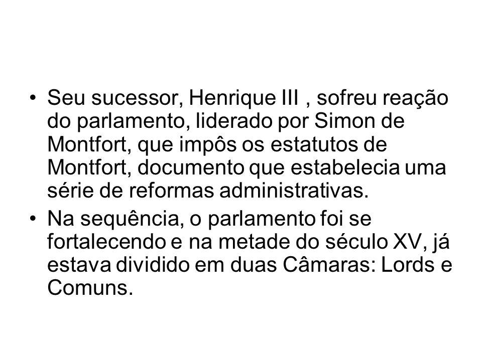 Seu sucessor, Henrique III , sofreu reação do parlamento, liderado por Simon de Montfort, que impôs os estatutos de Montfort, documento que estabelecia uma série de reformas administrativas.