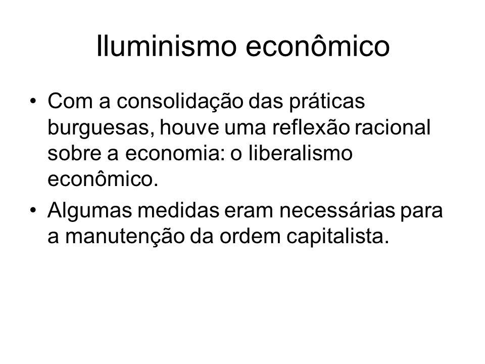 Iluminismo econômico Com a consolidação das práticas burguesas, houve uma reflexão racional sobre a economia: o liberalismo econômico.