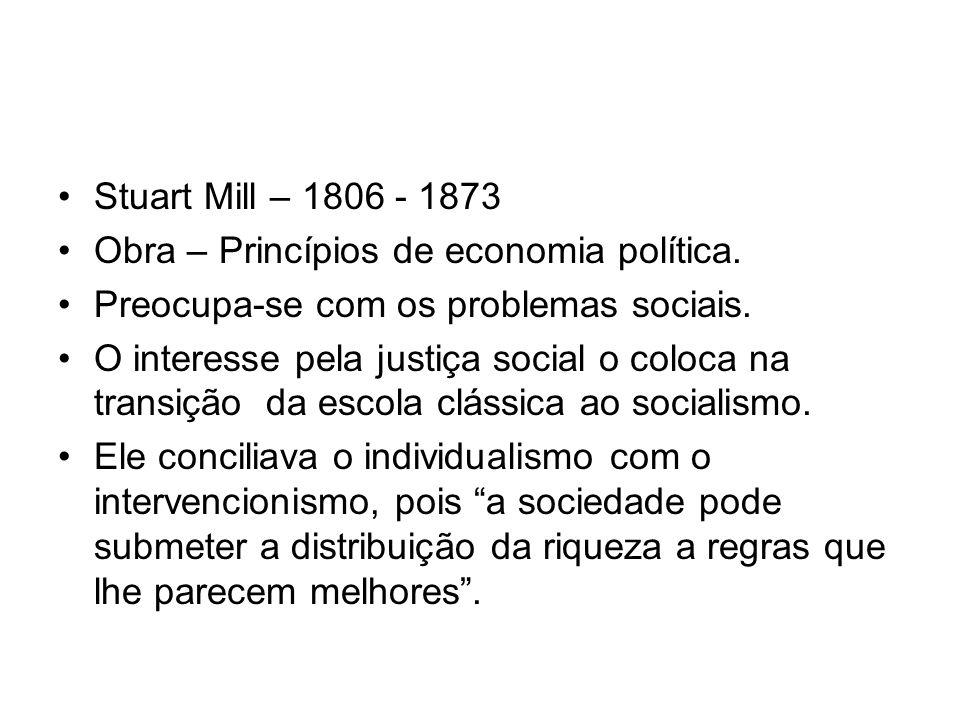 Stuart Mill – 1806 - 1873 Obra – Princípios de economia política. Preocupa-se com os problemas sociais.