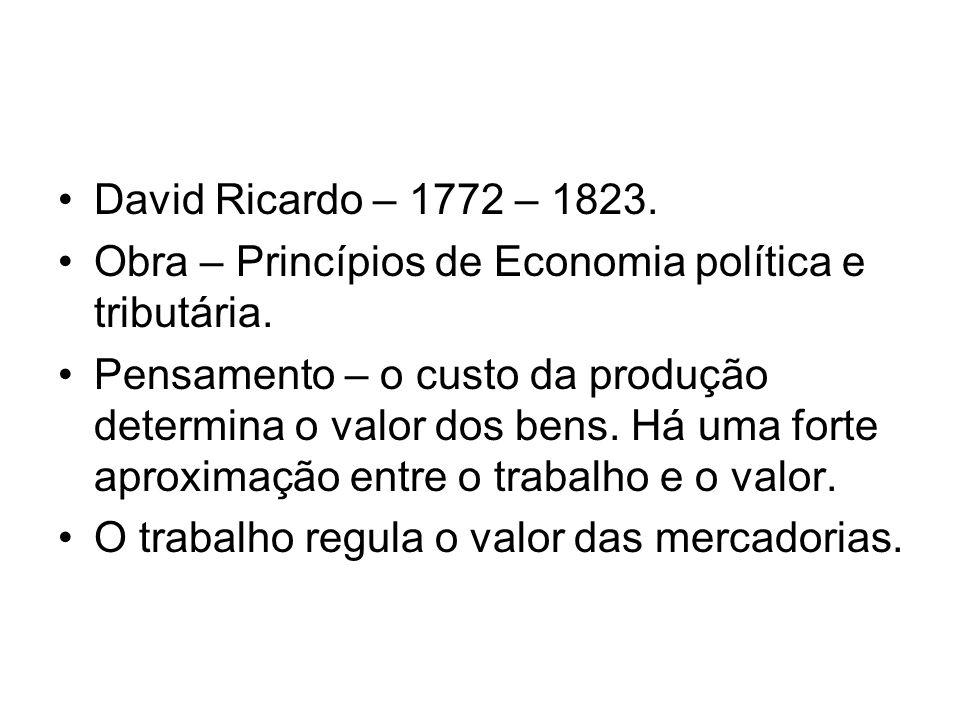 David Ricardo – 1772 – 1823.Obra – Princípios de Economia política e tributária.