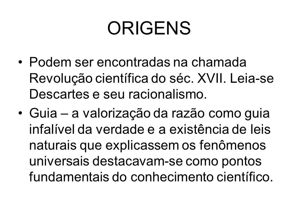 ORIGENS Podem ser encontradas na chamada Revolução científica do séc. XVII. Leia-se Descartes e seu racionalismo.