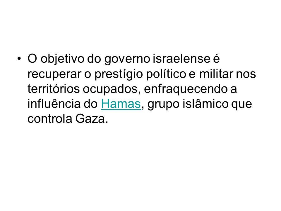 O objetivo do governo israelense é recuperar o prestígio político e militar nos territórios ocupados, enfraquecendo a influência do Hamas, grupo islâmico que controla Gaza.