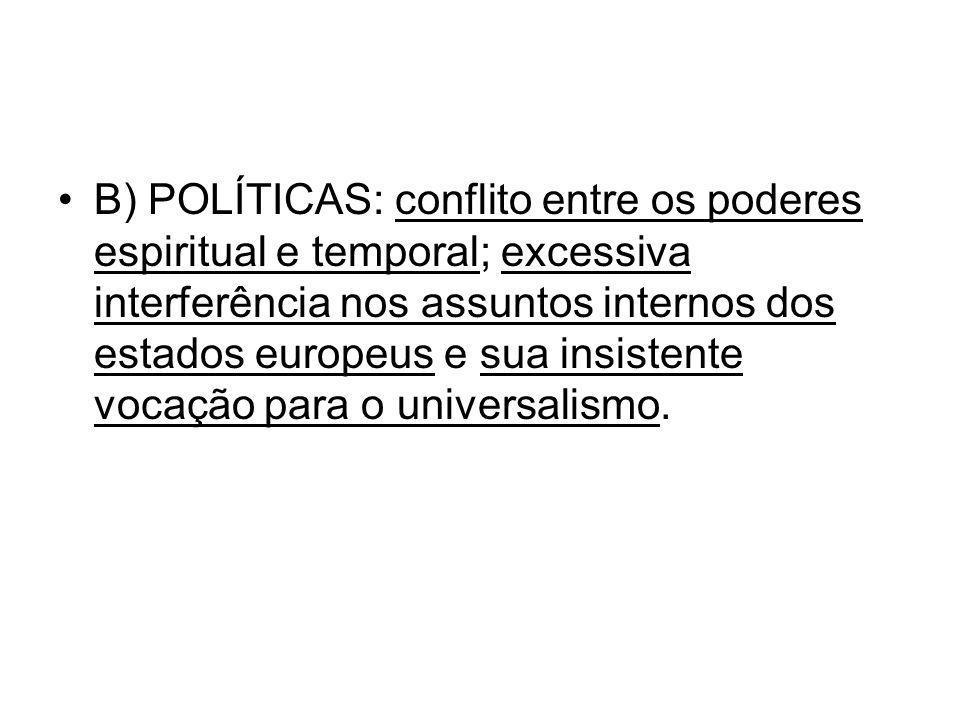 B) POLÍTICAS: conflito entre os poderes espiritual e temporal; excessiva interferência nos assuntos internos dos estados europeus e sua insistente vocação para o universalismo.