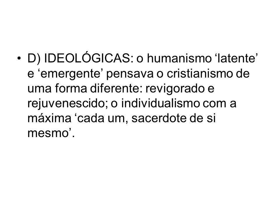 D) IDEOLÓGICAS: o humanismo 'latente' e 'emergente' pensava o cristianismo de uma forma diferente: revigorado e rejuvenescido; o individualismo com a máxima 'cada um, sacerdote de si mesmo'.