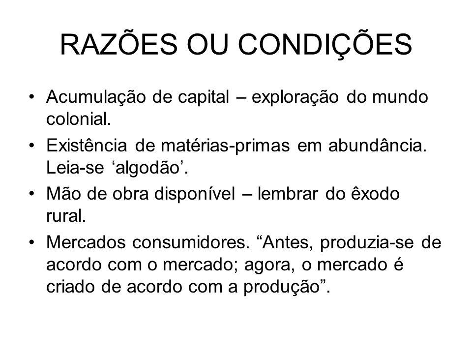 RAZÕES OU CONDIÇÕES Acumulação de capital – exploração do mundo colonial. Existência de matérias-primas em abundância. Leia-se 'algodão'.