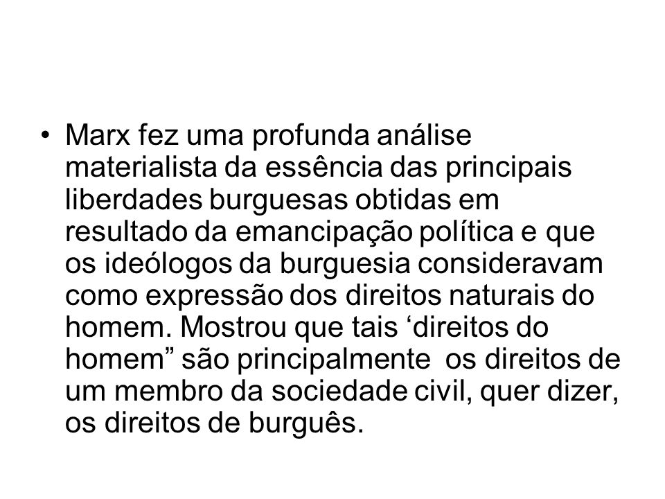 Marx fez uma profunda análise materialista da essência das principais liberdades burguesas obtidas em resultado da emancipação política e que os ideólogos da burguesia consideravam como expressão dos direitos naturais do homem.