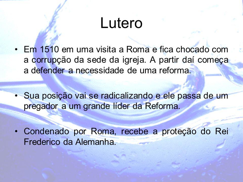 Lutero Em 1510 em uma visita a Roma e fica chocado com a corrupção da sede da igreja. A partir daí começa a defender a necessidade de uma reforma.