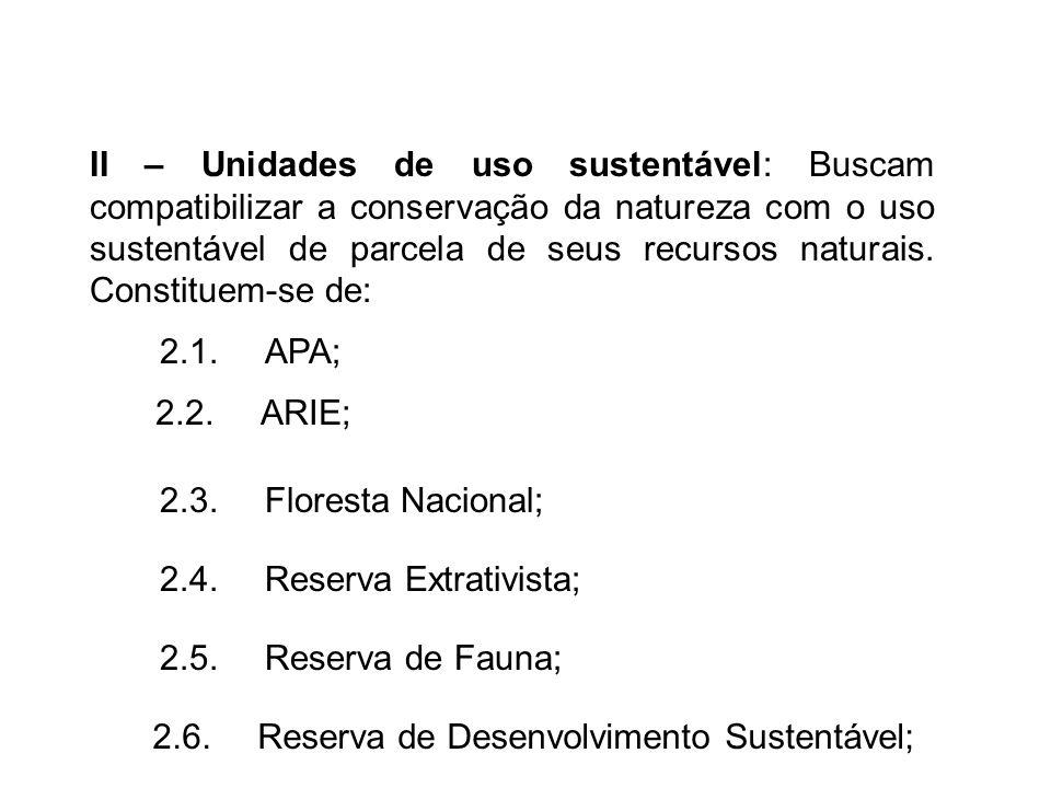 II – Unidades de uso sustentável: Buscam compatibilizar a conservação da natureza com o uso sustentável de parcela de seus recursos naturais. Constituem-se de: