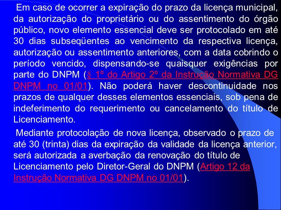 Em caso de ocorrer a expiração do prazo da licença municipal, da autorização do proprietário ou do assentimento do órgão público, novo elemento essencial deve ser protocolado em até 30 dias subseqüentes ao vencimento da respectiva licença, autorização ou assentimento anteriores, com a data cobrindo o período vencido, dispensando-se quaisquer exigências por parte do DNPM (§ 1º do Artigo 2º da Instrução Normativa DG DNPM no 01/01). Não poderá haver descontinuidade nos prazos de qualquer desses elementos essenciais, sob pena de indeferimento do requerimento ou cancelamento do título de Licenciamento.