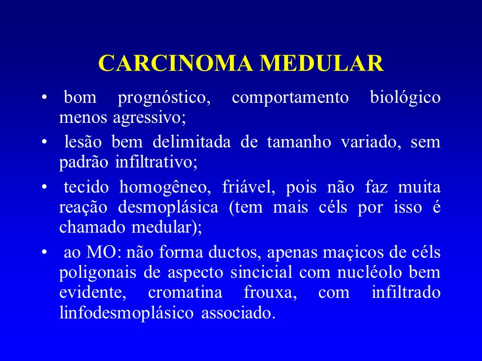 CARCINOMA MEDULAR bom prognóstico, comportamento biológico menos agressivo; lesão bem delimitada de tamanho variado, sem padrão infiltrativo;
