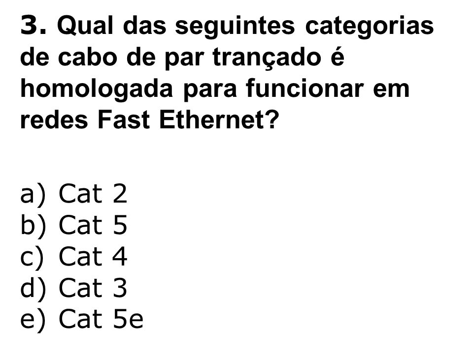 3. Qual das seguintes categorias de cabo de par trançado é homologada para funcionar em redes Fast Ethernet