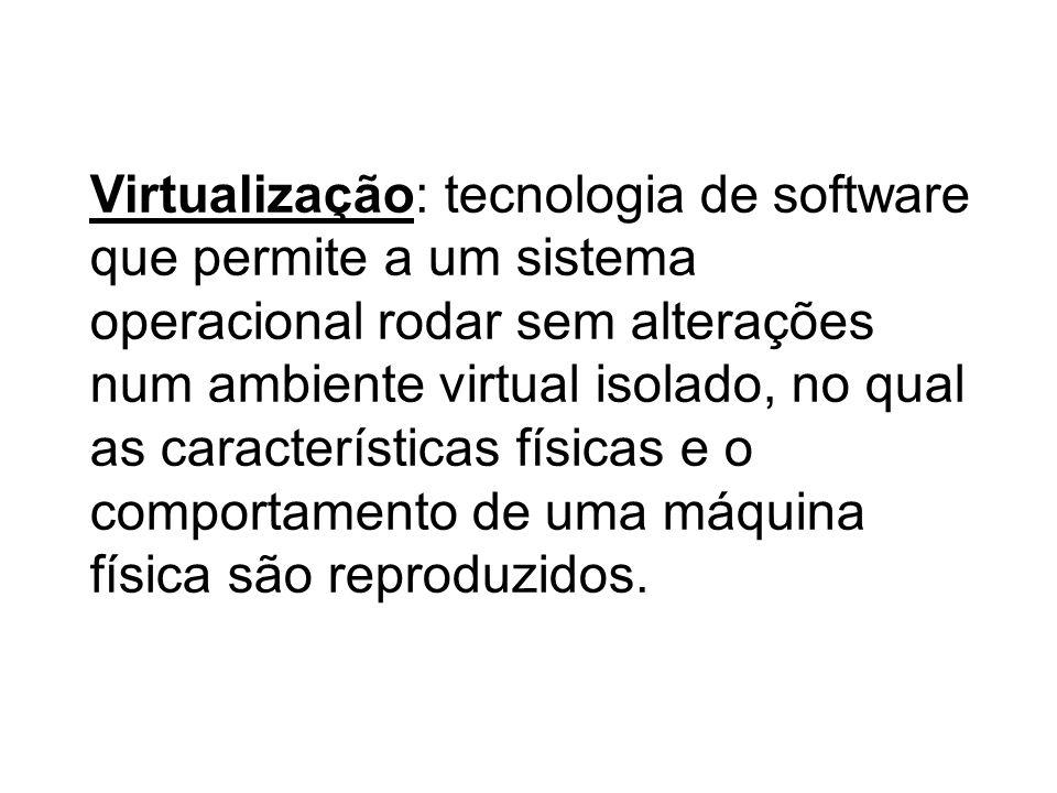 Virtualização: tecnologia de software que permite a um sistema operacional rodar sem alterações num ambiente virtual isolado, no qual as características físicas e o comportamento de uma máquina física são reproduzidos.