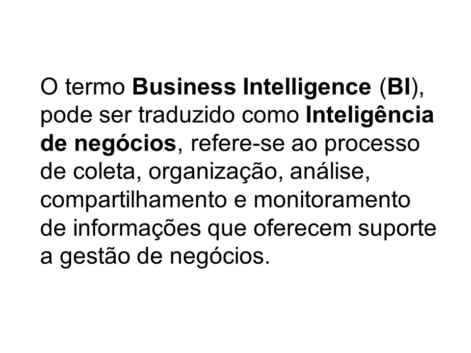 O termo Business Intelligence (BI), pode ser traduzido como Inteligência de negócios, refere-se ao processo de coleta, organização, análise, compartilhamento e monitoramento de informações que oferecem suporte a gestão de negócios.