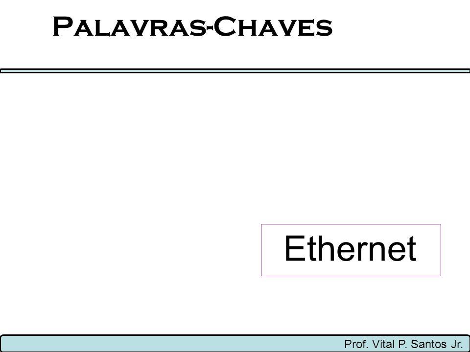 Palavras-Chaves Ethernet Prof. Vital P. Santos Jr.