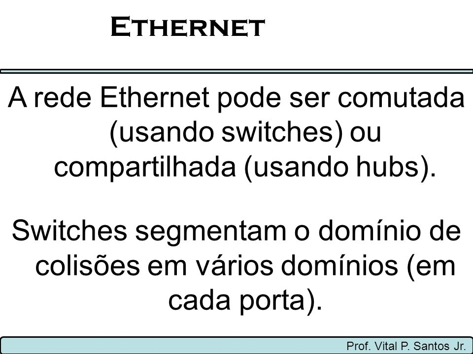 Ethernet A rede Ethernet pode ser comutada (usando switches) ou compartilhada (usando hubs).