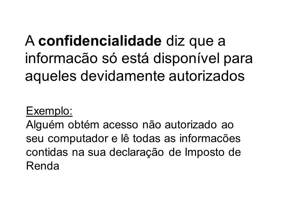 A confidencialidade diz que a informacão só está disponível para aqueles devidamente autorizados