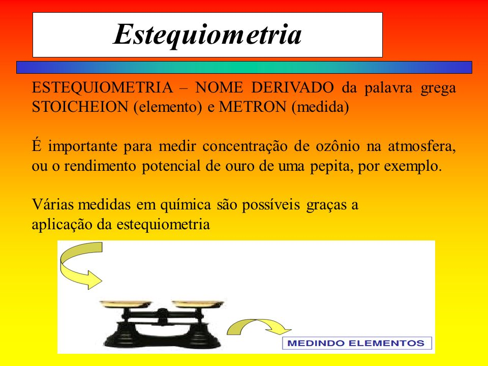Estequiometria ESTEQUIOMETRIA – NOME DERIVADO da palavra grega STOICHEION (elemento) e METRON (medida)