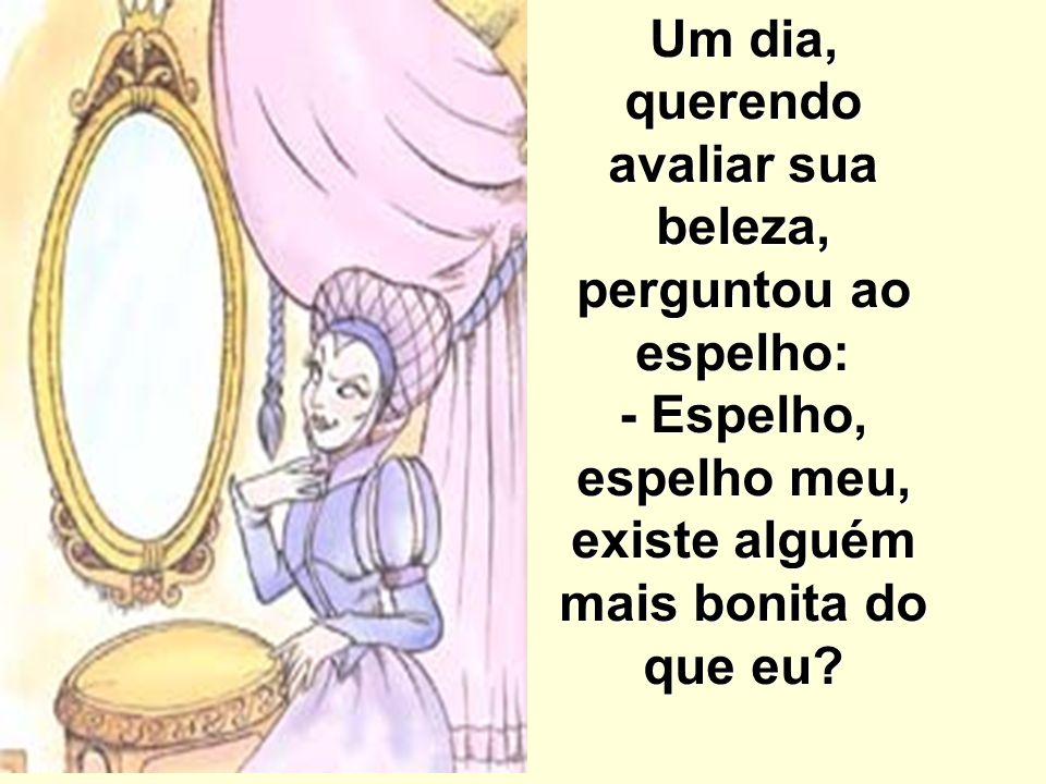 Um dia, querendo avaliar sua beleza, perguntou ao espelho: - Espelho, espelho meu, existe alguém mais bonita do que eu