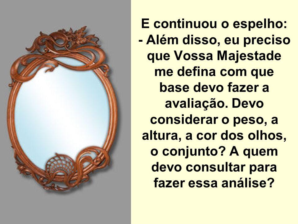 E continuou o espelho: - Além disso, eu preciso que Vossa Majestade me defina com que base devo fazer a avaliação.