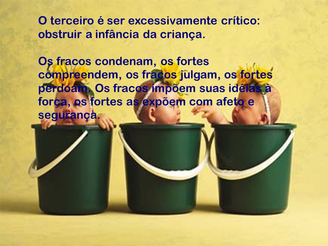 O terceiro é ser excessivamente crítico: obstruir a infância da criança.